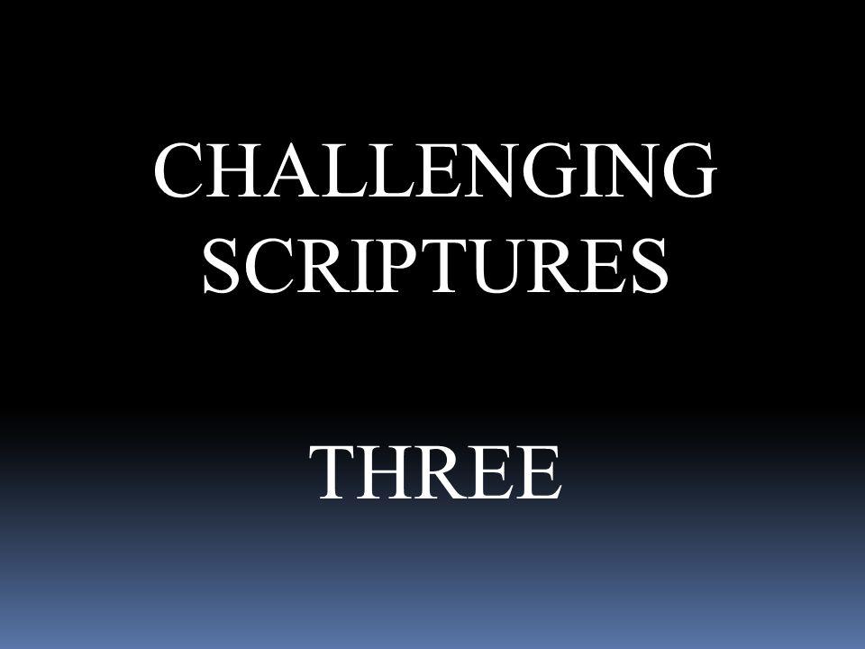 CHALLENGING SCRIPTURES THREE