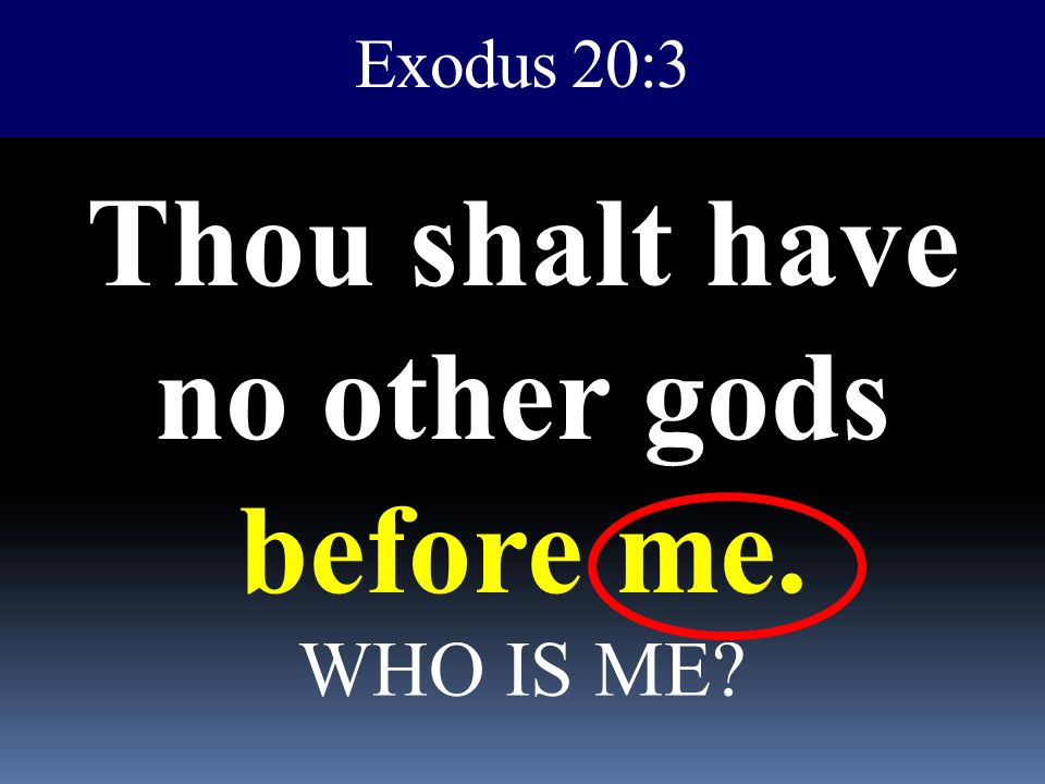 Exodus 20:3 Thou shalt have no other gods before me. WHO IS ME?