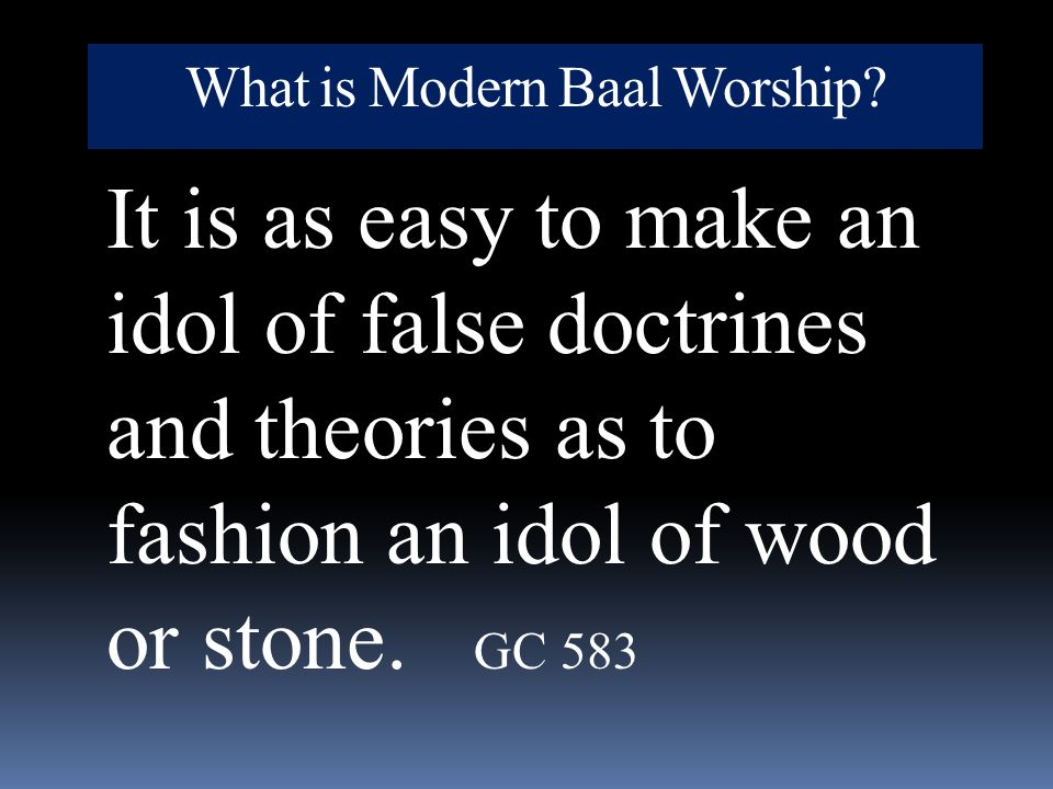 What is Modern Baal Worship? It is as easy to make an idol of false doctrines and theories as to fashion an idol of wood or stone. GC 583