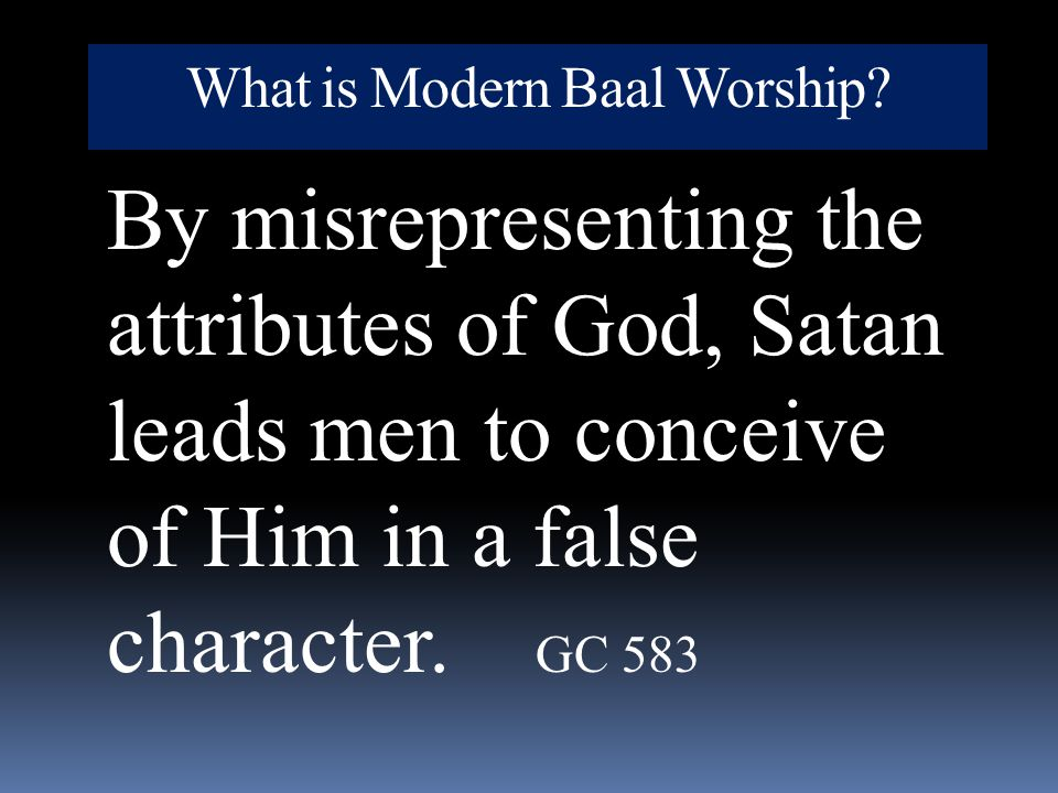 What is Modern Baal Worship? By misrepresenting the attributes of God, Satan leads men to conceive of Him in a false character. GC 583