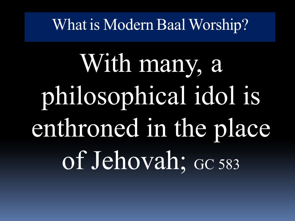 What is Modern Baal Worship? With many, a philosophical idol is enthroned in the place of Jehovah; GC 583