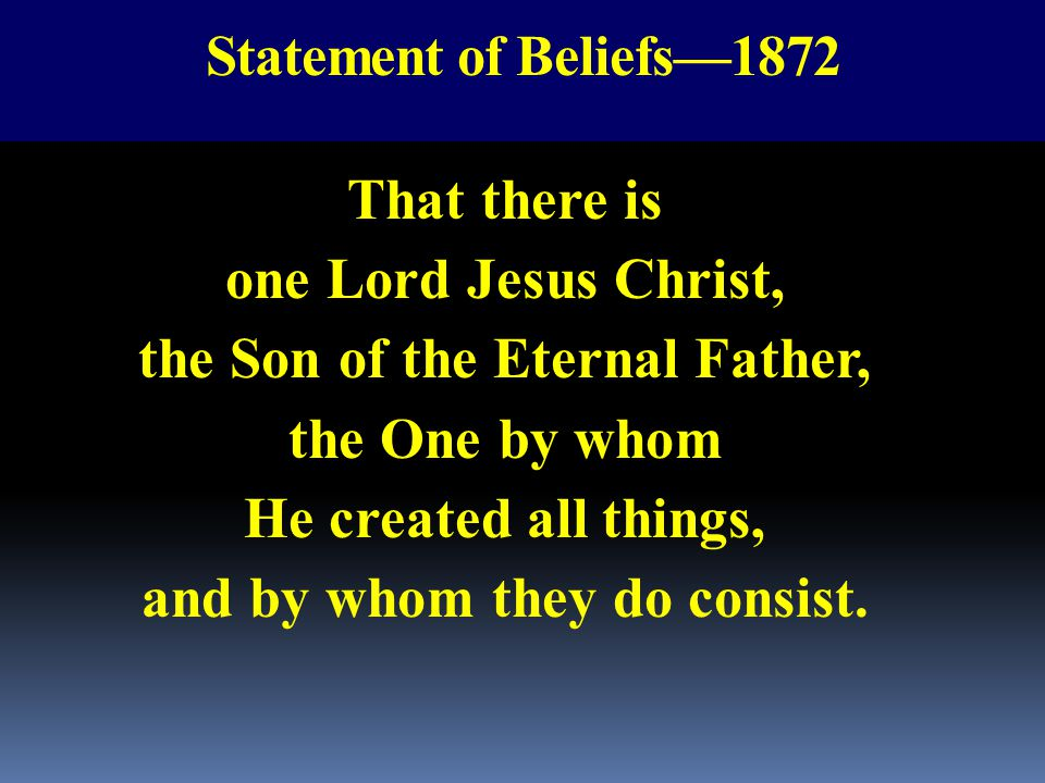 Statement of Beliefs—1872 That there is one Lord Jesus Christ, the Son of the Eternal Father, the One by whom He created all things, and by whom they