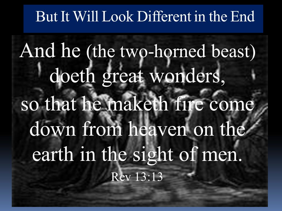 But It Will Look Different in the End And he (the two-horned beast) doeth great wonders, so that he maketh fire come down from heaven on the earth in