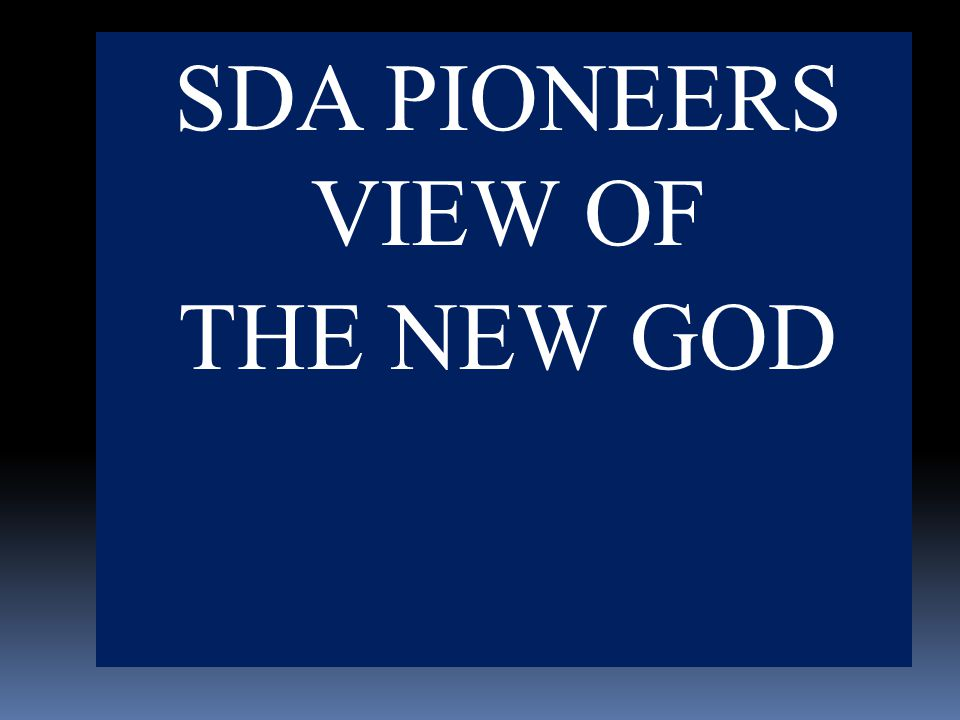 SDA PIONEERS VIEW OF THE NEW GOD