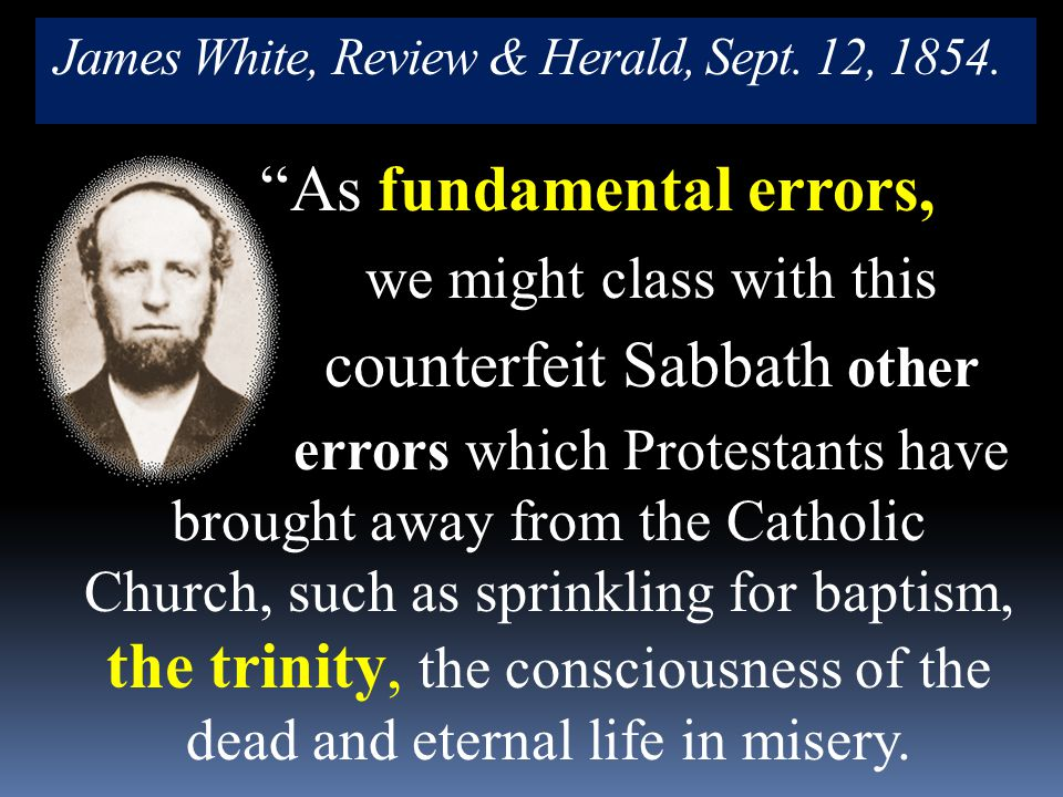 "James White, Review & Herald, Sept. 12, 1854. ""As fundamental errors, we might class with this counterfeit Sabbath other errors which Protestants have"