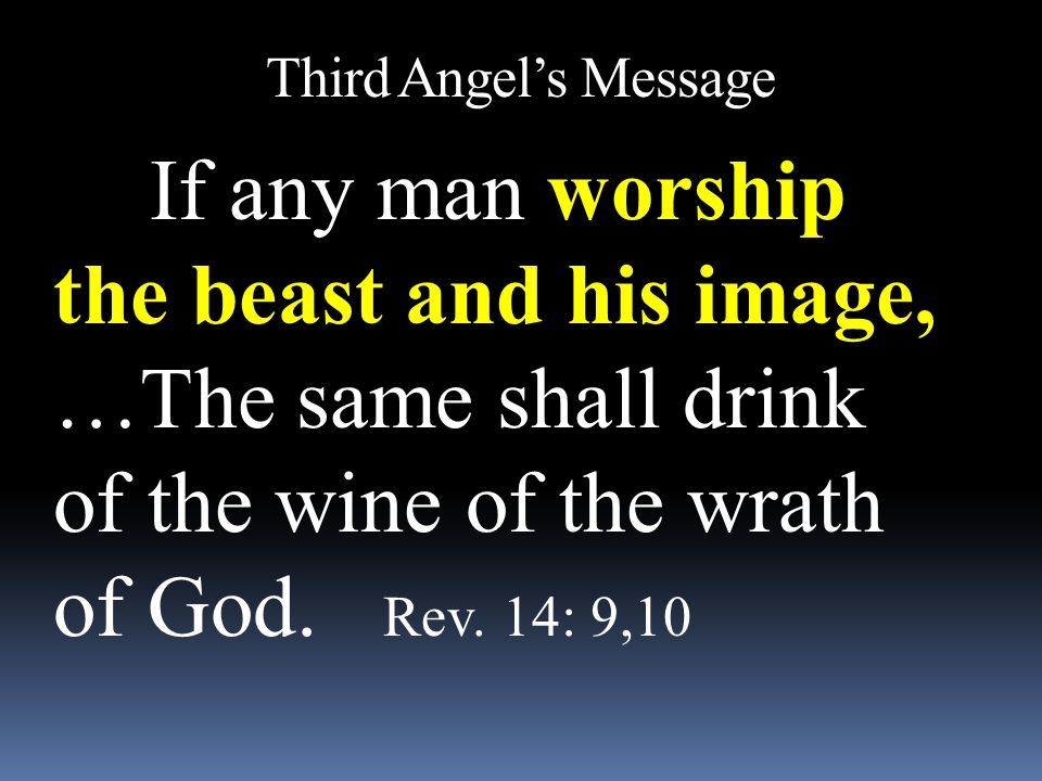 Third Angel's Message If any man worship the beast and his image, …The same shall drink of the wine of the wrath of God. Rev. 14: 9,10