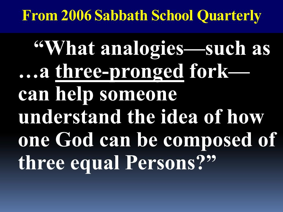 "From 2006 Sabbath School Quarterly ""What analogies—such as …a three-pronged fork— can help someone understand the idea of how one God can be composed"