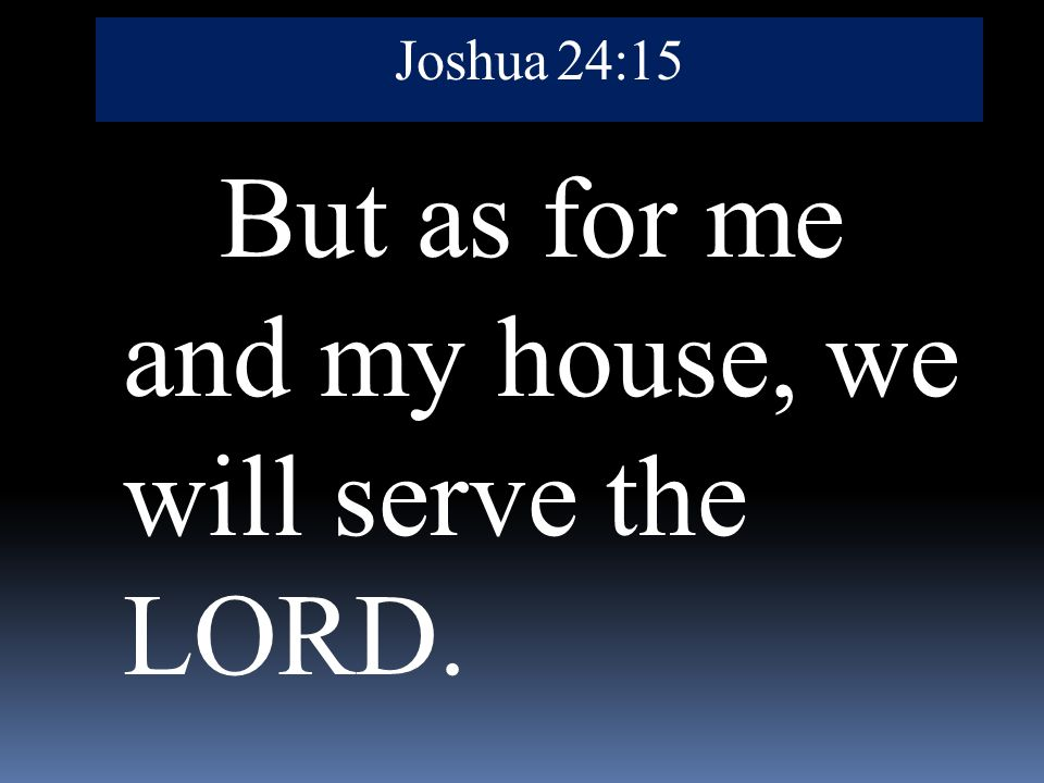 Joshua 24:15 But as for me and my house, we will serve the LORD.