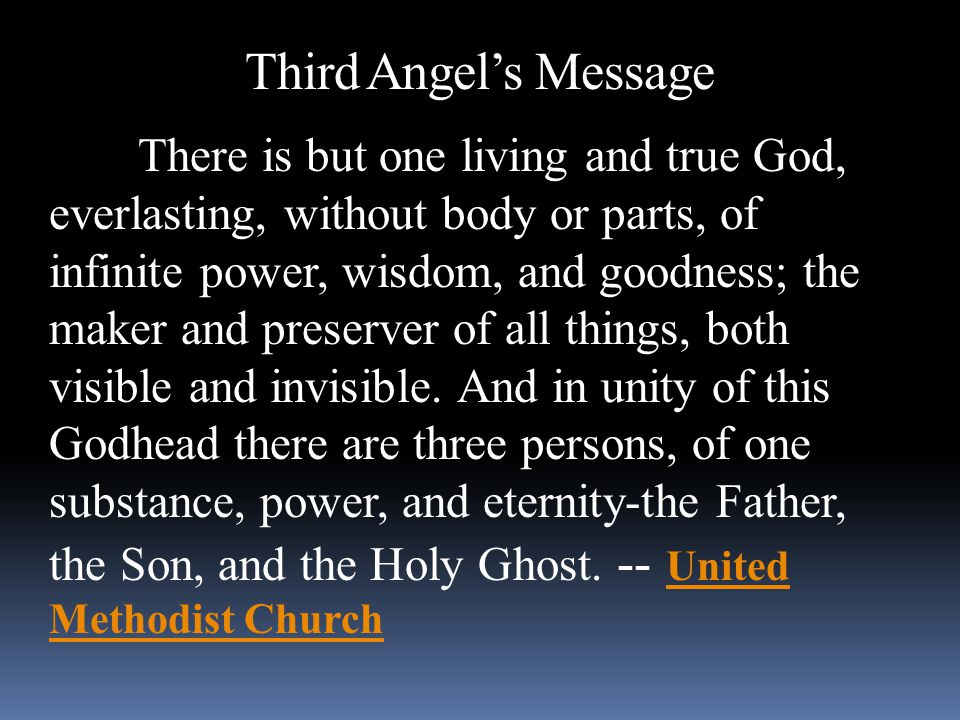 Third Angel's Message There is but one living and true God, everlasting, without body or parts, of infinite power, wisdom, and goodness; the maker and