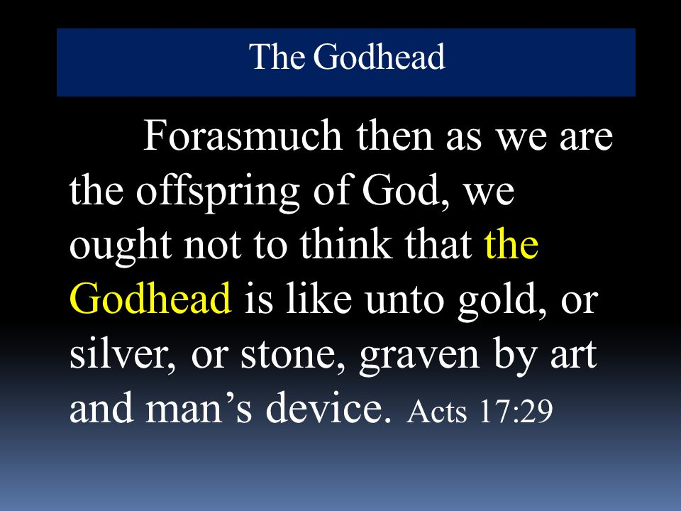 The Godhead Forasmuch then as we are the offspring of God, we ought not to think that the Godhead is like unto gold, or silver, or stone, graven by ar
