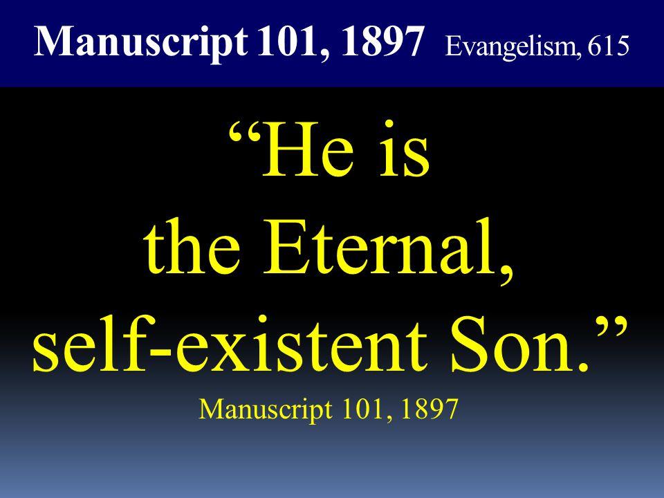 Manuscript 101, 1897 Evangelism, 615 He is the Eternal, self-existent Son. Manuscript 101, 1897