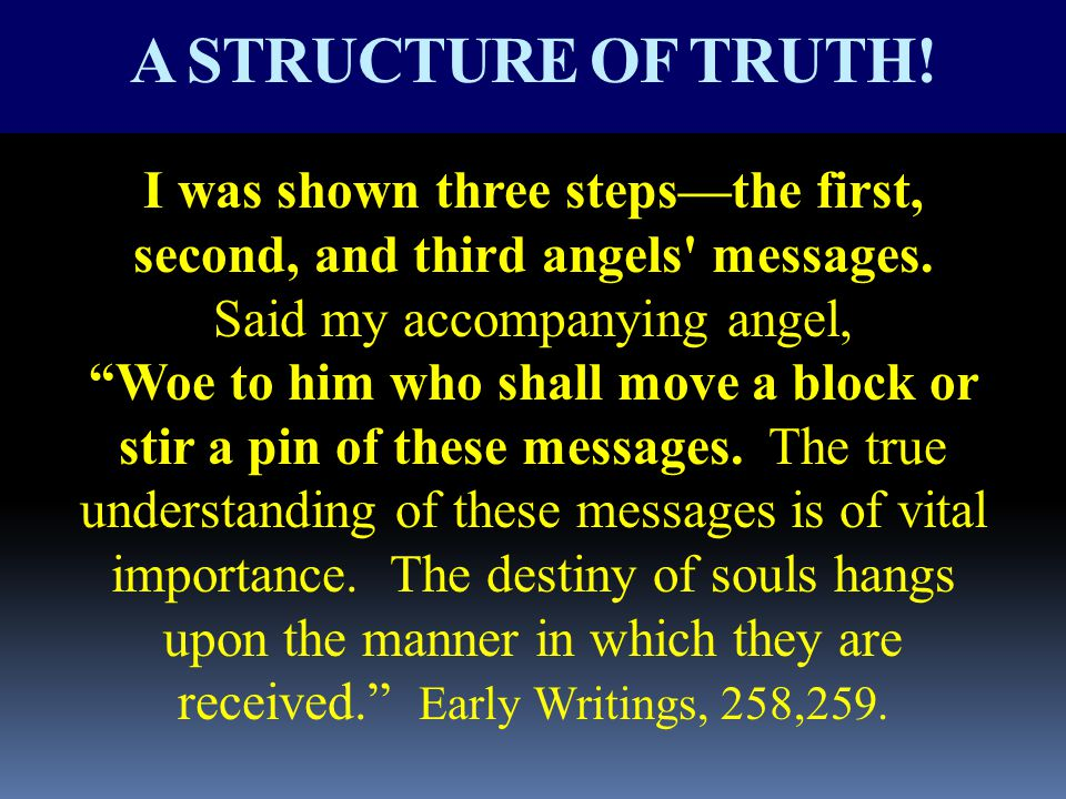"A STRUCTURE OF TRUTH! I was shown three steps—the first, second, and third angels' messages. Said my accompanying angel, ""Woe to him who shall move a"