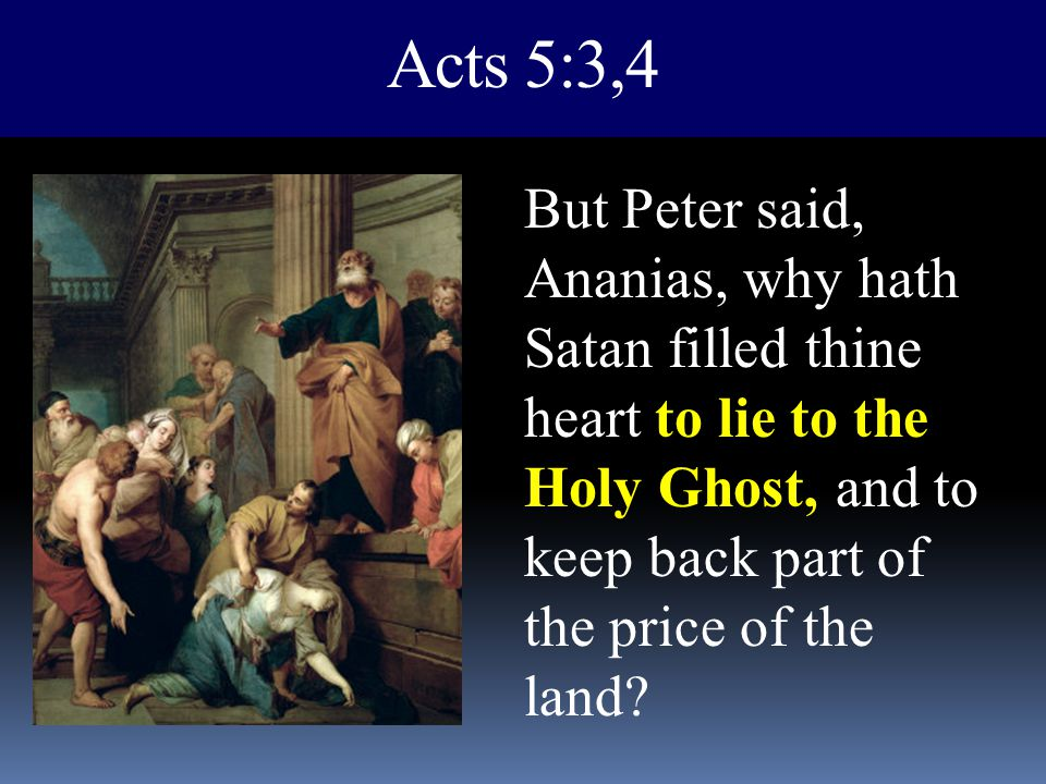 Acts 5:3,4 But Peter said, Ananias, why hath Satan filled thine heart to lie to the Holy Ghost, and to keep back part of the price of the land?
