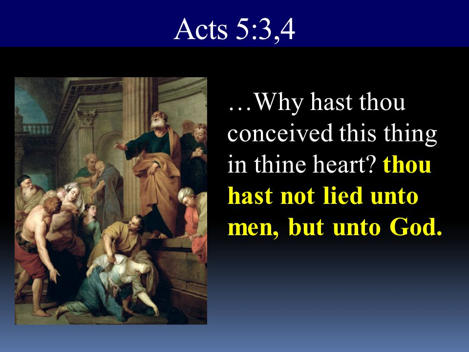 Acts 5:3,4 thou hast not lied unto men, but unto God. …Why hast thou conceived this thing in thine heart? thou hast not lied unto men, but unto God.
