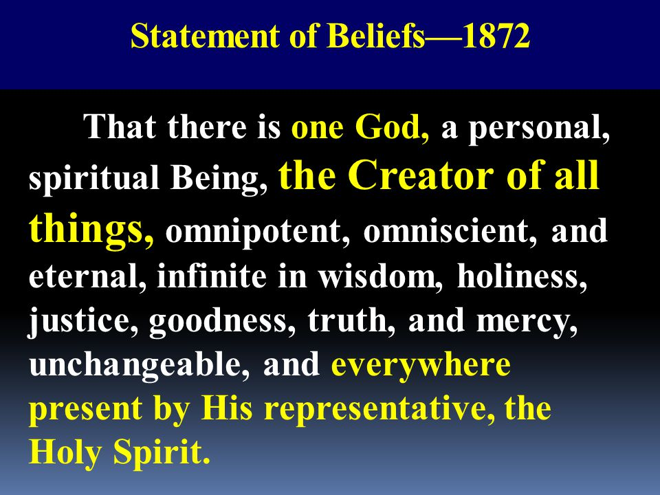 Statement of Beliefs—1872 That there is one God, a personal, spiritual Being, the Creator of all things, omnipotent, omniscient, and eternal, infinite
