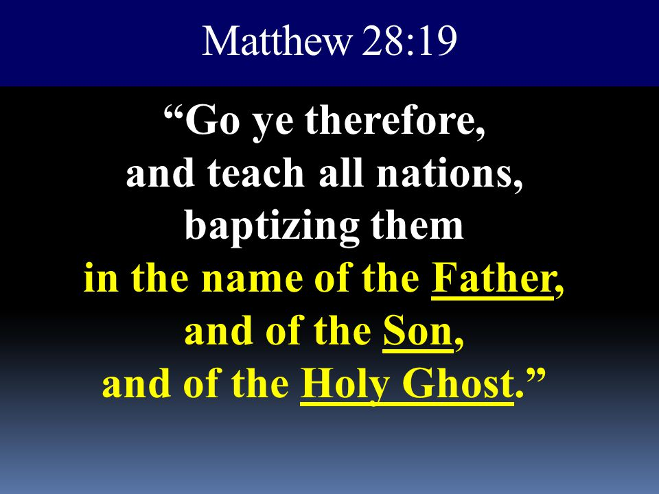 "Matthew 28:19 ""Go ye therefore, and teach all nations, baptizing them in the name of the Father, and of the Son, and of the Holy Ghost."""