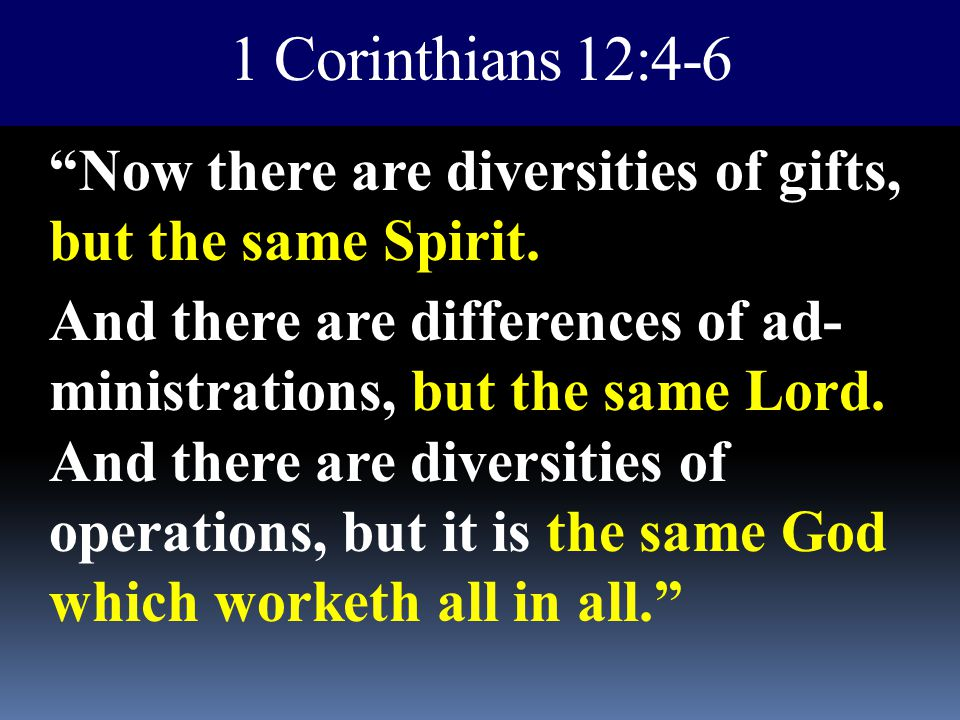 "1 Corinthians 12:4-6 ""Now there are diversities of gifts, but the same Spirit. And there are differences of ad- ministrations, but the same Lord. And"