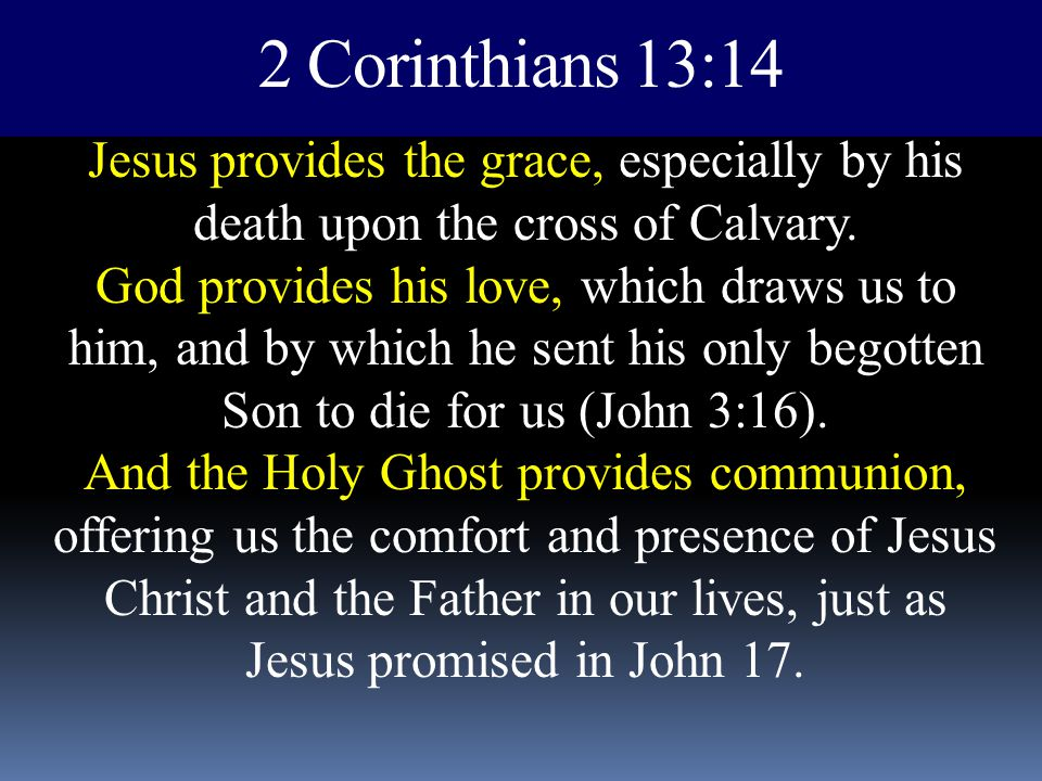 2 Corinthians 13:14 Jesus provides the grace, especially by his death upon the cross of Calvary. God provides his love, which draws us to him, and by