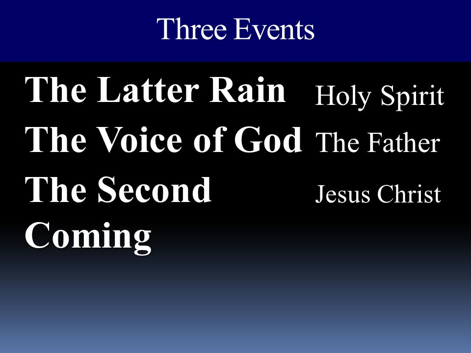 Three Events The Latter Rain The Voice of God The Second Coming Holy Spirit The Father Jesus Christ