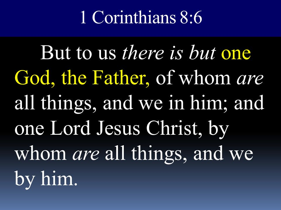 1 Corinthians 8:6 But to us there is but one God, the Father, of whom are all things, and we in him; and one Lord Jesus Christ, by whom are all things