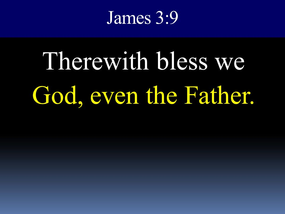 James 3:9 Therewith bless we God, even the Father.