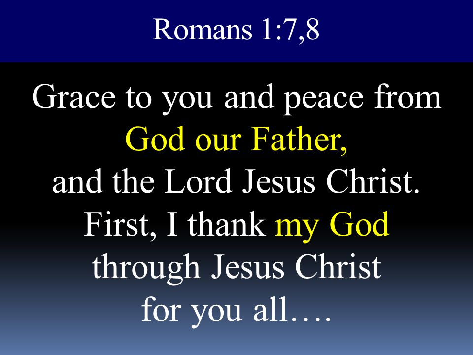 Romans 1:7,8 Grace to you and peace from God our Father, and the Lord Jesus Christ. First, I thank my God through Jesus Christ for you all….