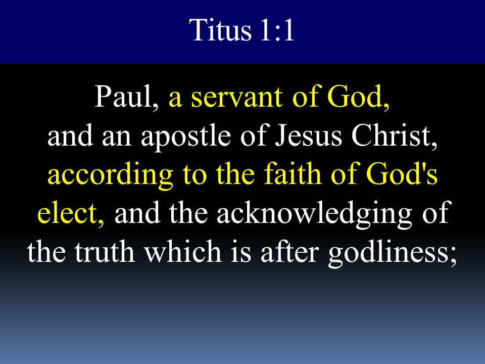 Titus 1:1 Paul, a servant of God, and an apostle of Jesus Christ, according to the faith of God's elect, and the acknowledging of the truth which is a