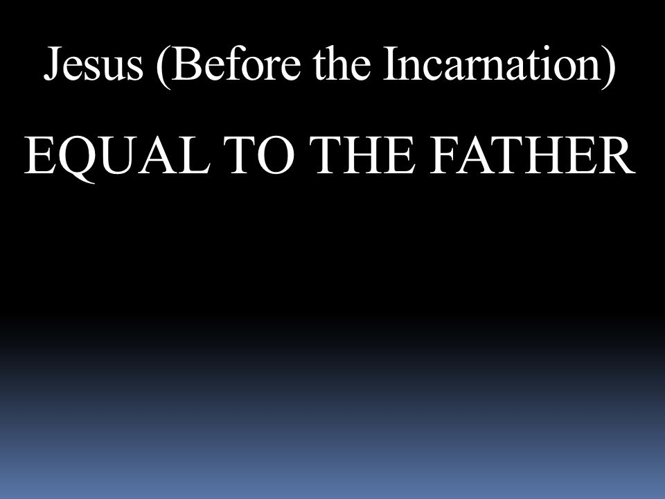 Jesus (Before the Incarnation) EQUAL TO THE FATHER