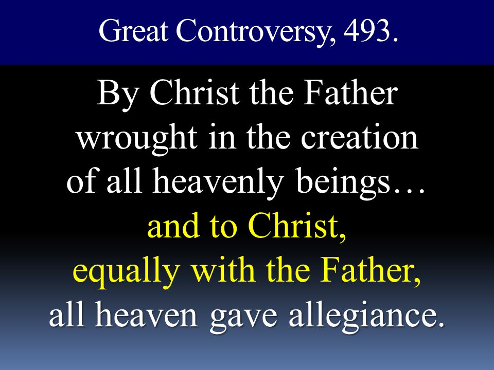 Great Controversy, 493. By Christ the Father wrought in the creation of all heavenly beings… and to Christ, equally with the Father, all heaven gave a