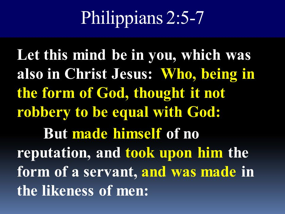 Philippians 2:5-7 Let this mind be in you, which was also in Christ Jesus: Who, being in the form of God, thought it not robbery to be equal with God: