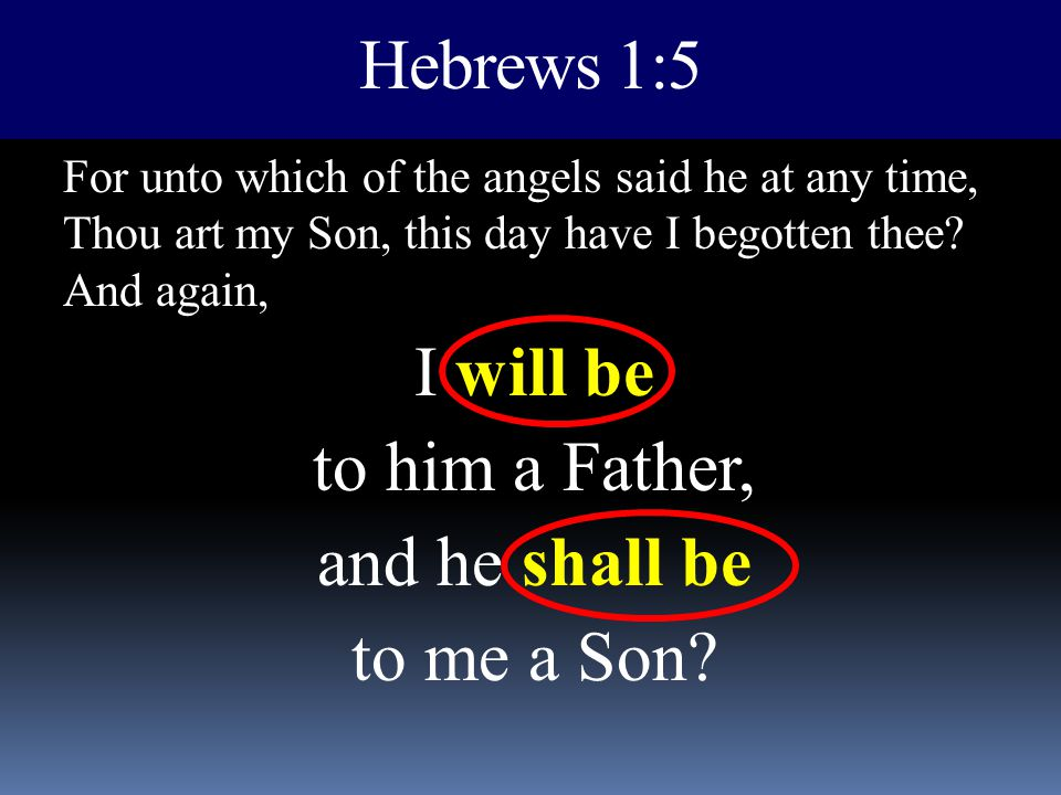 Hebrews 1:5 For unto which of the angels said he at any time, Thou art my Son, this day have I begotten thee? And again, I will be to him a Father, an