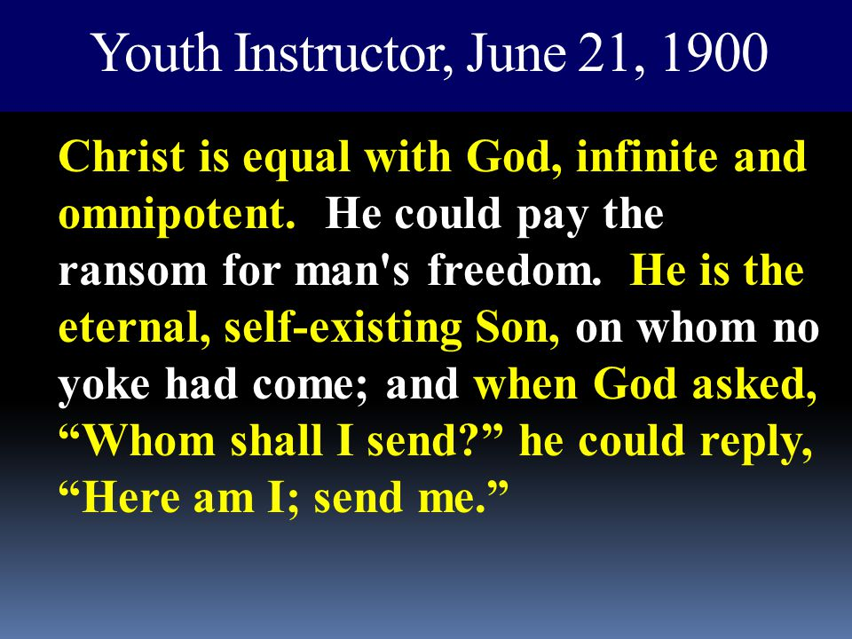 Youth Instructor, June 21, 1900 Christ is equal with God, infinite and omnipotent. He could pay the ransom for man's freedom. He is the eternal, self-