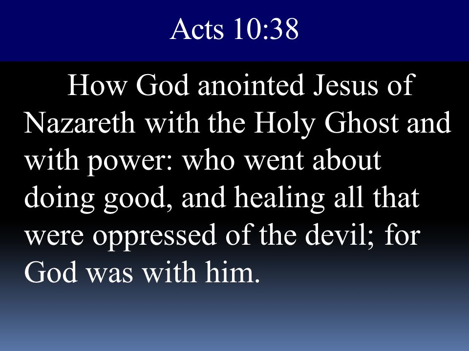 Acts 10:38 How God anointed Jesus of Nazareth with the Holy Ghost and with power: who went about doing good, and healing all that were oppressed of th