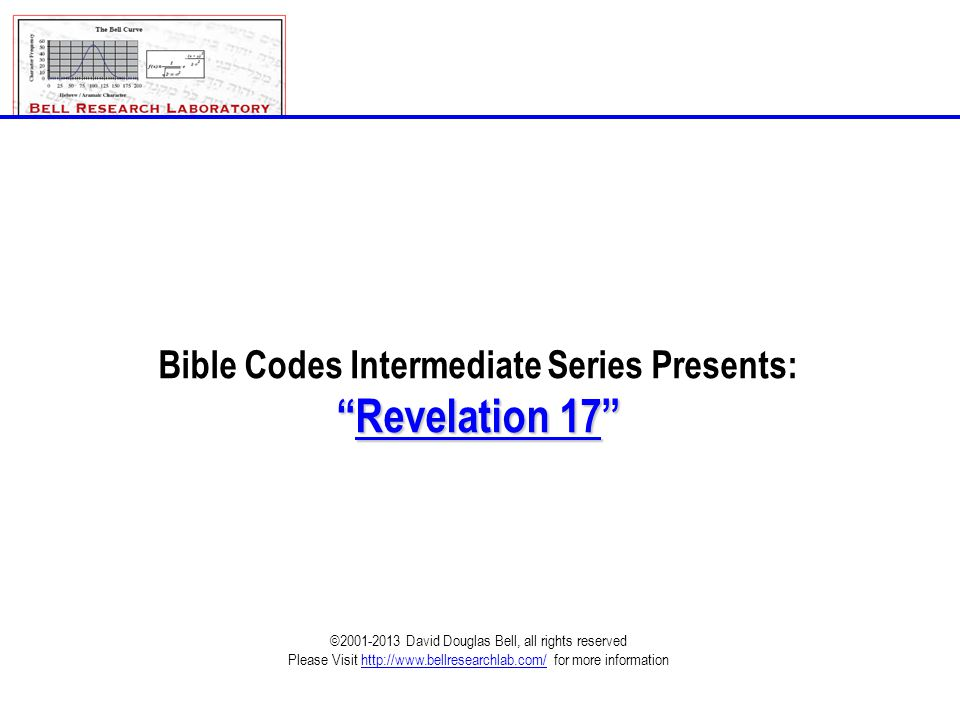 Bible Codes Intermediate Series Presents: Revelation 17 ©2001-2013 David Douglas Bell, all rights reserved Please Visit http://www.bellresearchlab.com/ for more information