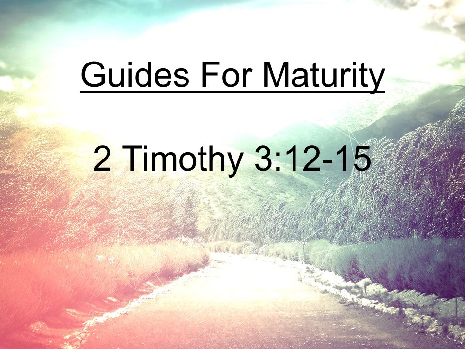 Guides For Maturity 2 Timothy 3:12-15