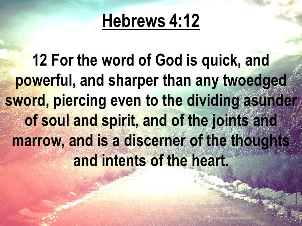 Hebrews 4:12 12 For the word of God is quick, and powerful, and sharper than any twoedged sword, piercing even to the dividing asunder of soul and spirit, and of the joints and marrow, and is a discerner of the thoughts and intents of the heart.