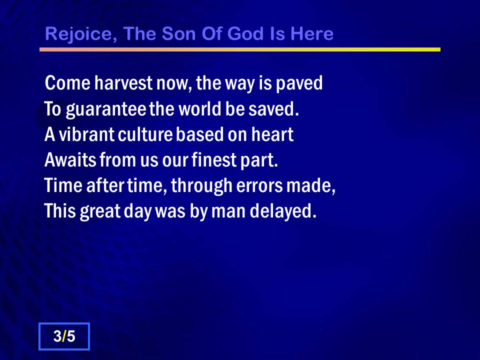 Rejoice, The Son Of God Is Here Come harvest now, the way is paved To guarantee the world be saved.