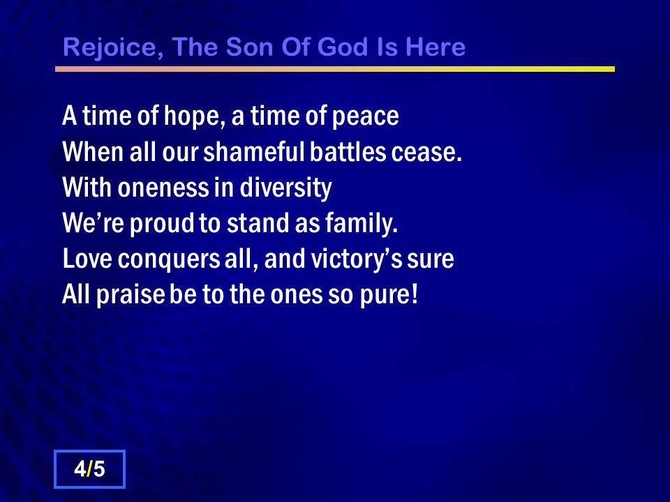 Rejoice, The Son Of God Is Here A time of hope, a time of peace When all our shameful battles cease.