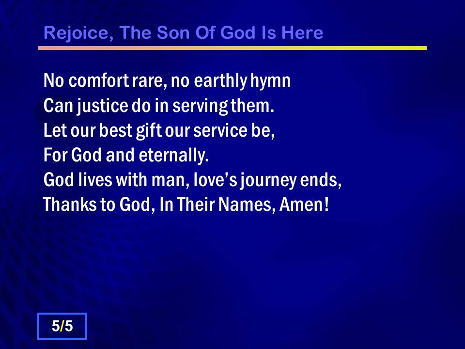 Rejoice, The Son Of God Is Here No comfort rare, no earthly hymn Can justice do in serving them.