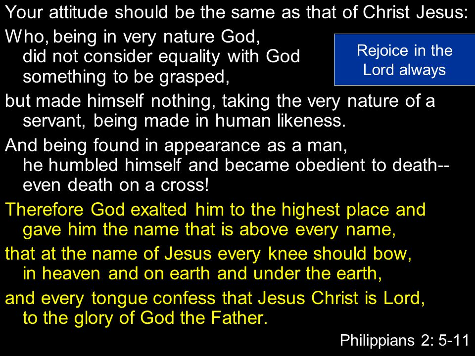 Your attitude should be the same as that of Christ Jesus: Who, being in very nature God, did not consider equality with God something to be grasped, but made himself nothing, taking the very nature of a servant, being made in human likeness.