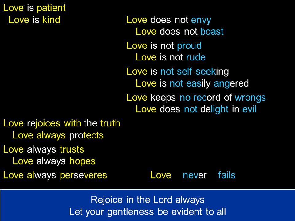 Love is patient Love is kind Love does not envy Love does not boast Love is not proud Love is not rude Love is not self-seeking Love is not easily angered Love keeps no record of wrongs Love does not delight in evil Love rejoices with the truth Love always protects Love always trusts Love always hopes Love always perseveresLove never fails Rejoice in the Lord always Let your gentleness be evident to all