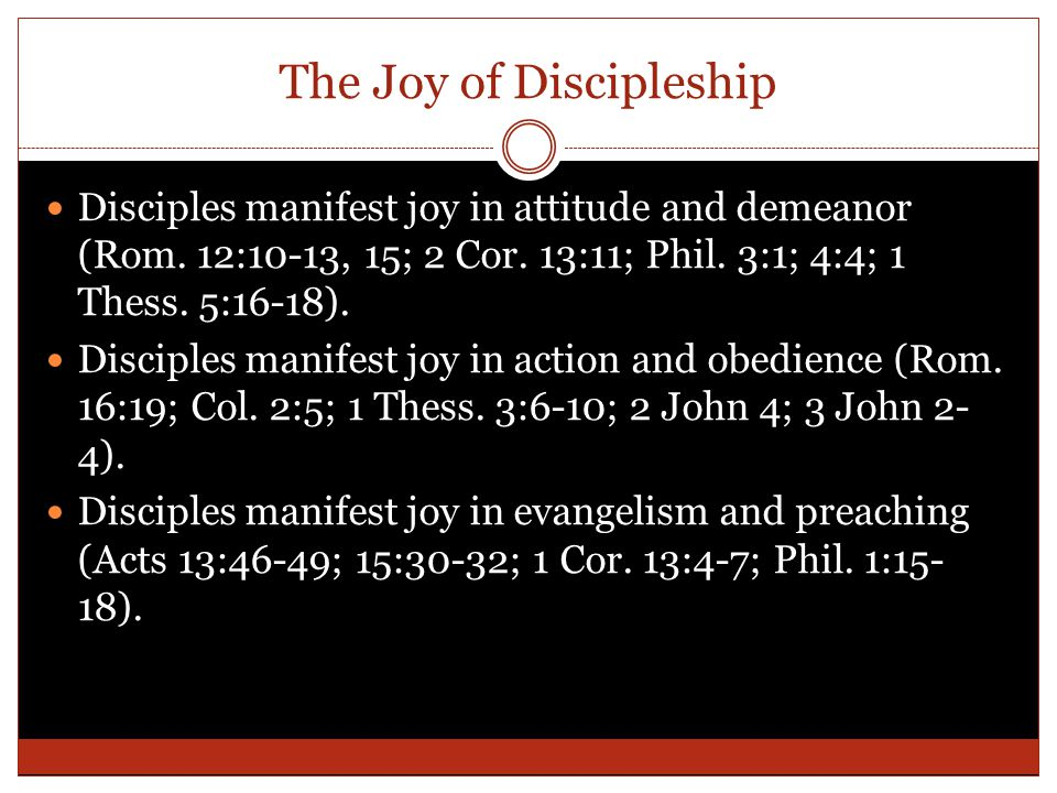 The Joy of Discipleship Disciples manifest joy in attitude and demeanor (Rom. 12:10-13, 15; 2 Cor. 13:11; Phil. 3:1; 4:4; 1 Thess. 5:16-18). Disciples