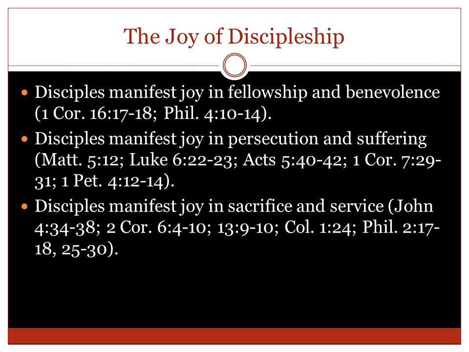 The Joy of Discipleship Disciples manifest joy in fellowship and benevolence (1 Cor. 16:17-18; Phil. 4:10-14). Disciples manifest joy in persecution a