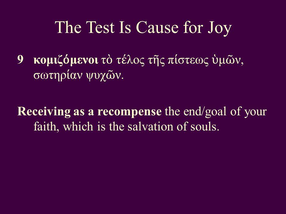 The Test Is Cause for Joy 9κομιζ ό μενοι τ ὸ τ έ λος τ ῆ ς π ί στεως ὑ μ ῶ ν, σωτηρ ί αν ψυχ ῶ ν.