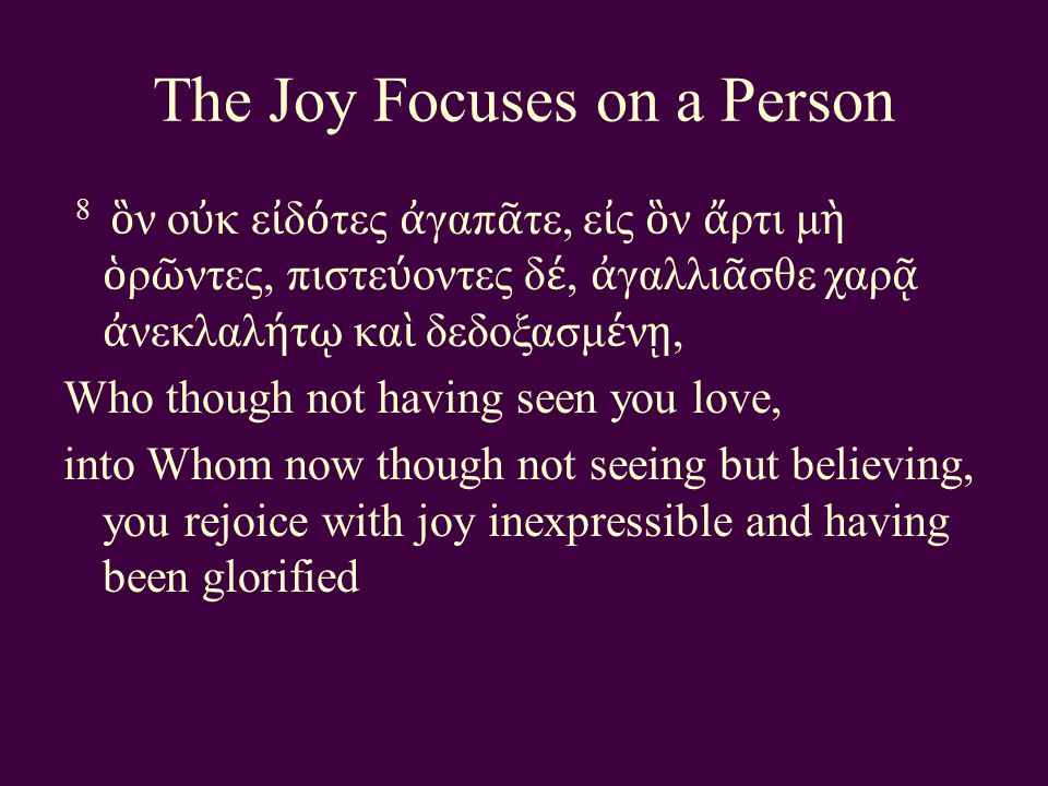 The Joy Focuses on a Person 8 ὃ ν ο ὐ κ ε ἰ δ ό τες ἀ γαπ ᾶ τε, ε ἰ ς ὃ ν ἄ ρτι μ ὴ ὁ ρ ῶ ντες, πιστε ύ οντες δ έ, ἀ γαλλι ᾶ σθε χαρ ᾷ ἀ νεκλαλ ή τ ῳ κα ὶ δεδοξασμ έ ν ῃ, Who though not having seen you love, into Whom now though not seeing but believing, you rejoice with joy inexpressible and having been glorified