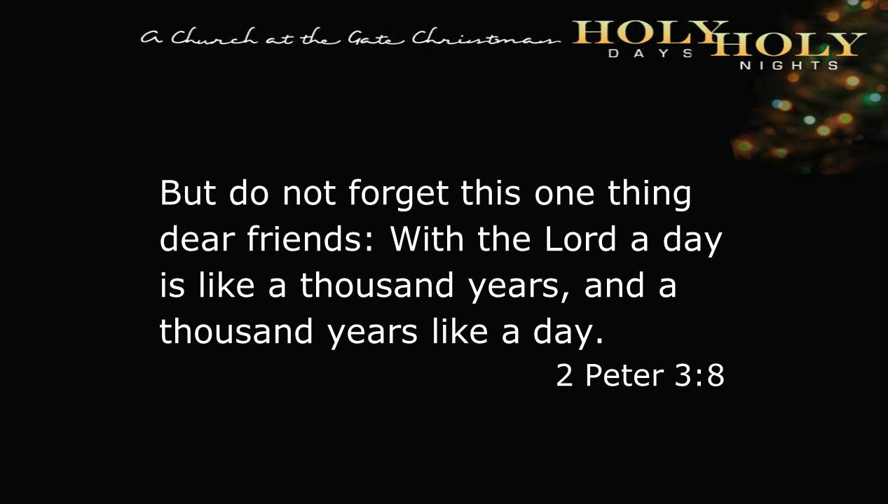 textbox center But do not forget this one thing dear friends: With the Lord a day is like a thousand years, and a thousand years like a day. 2 Peter 3