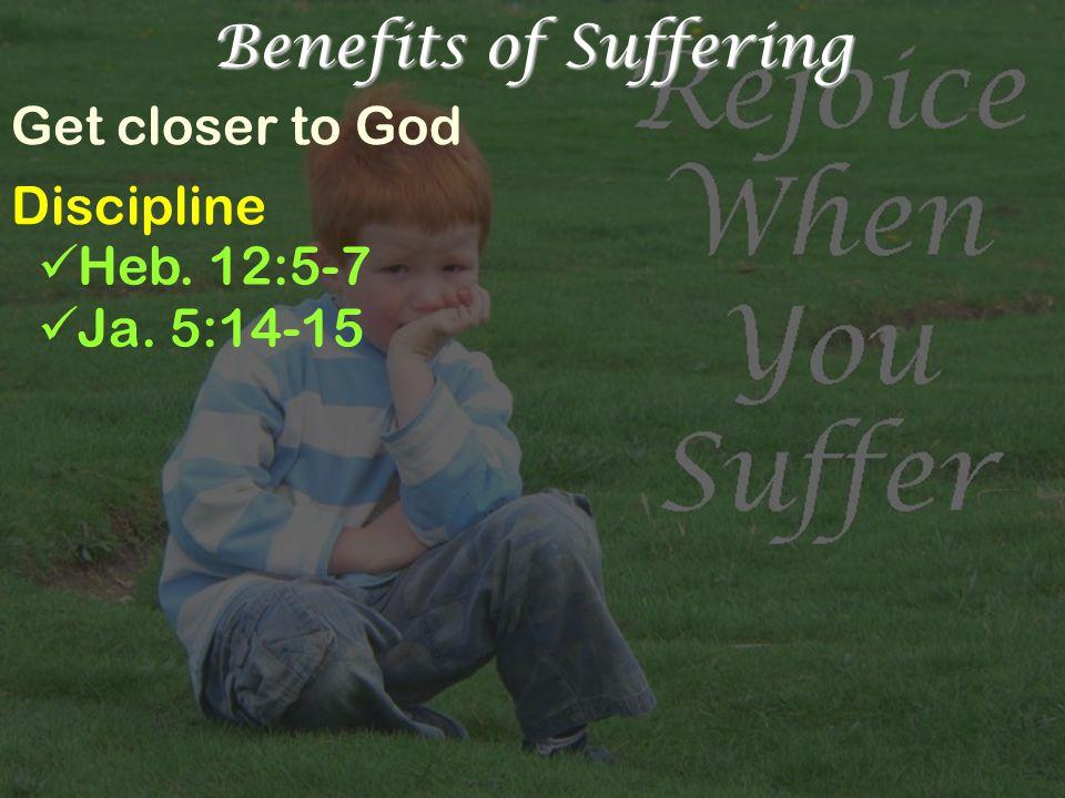 Benefits of Suffering Get closer to God Discipline Heb. 12:5-7 Ja. 5:14-15