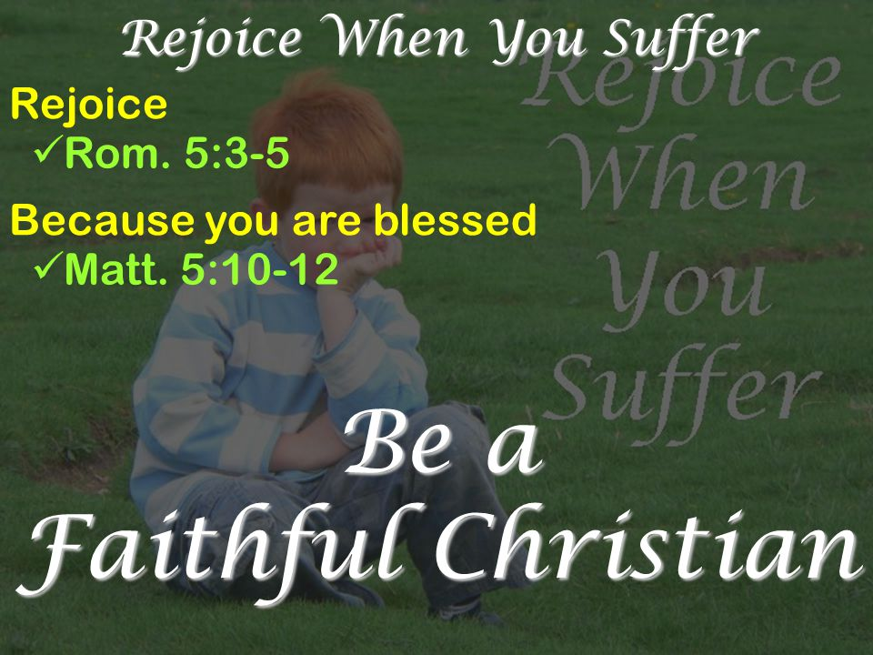 Rejoice When You Suffer Rejoice Rom.5:3-5 Because you are blessed Matt.