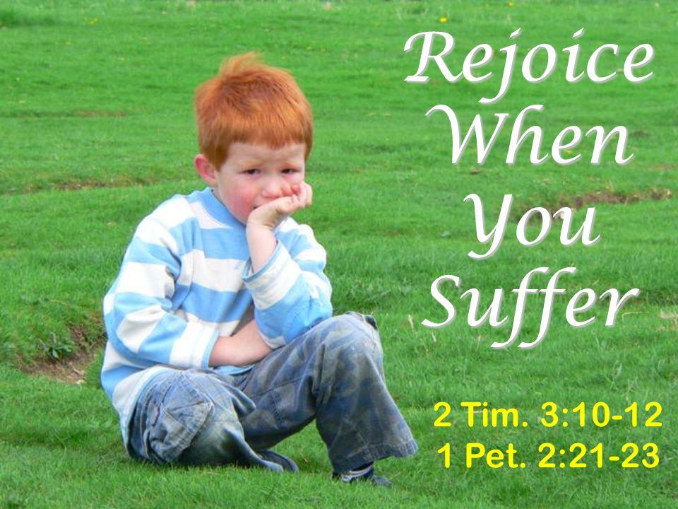 Rejoice When You Suffer 2 Tim. 3:10-12 1 Pet. 2:21-23