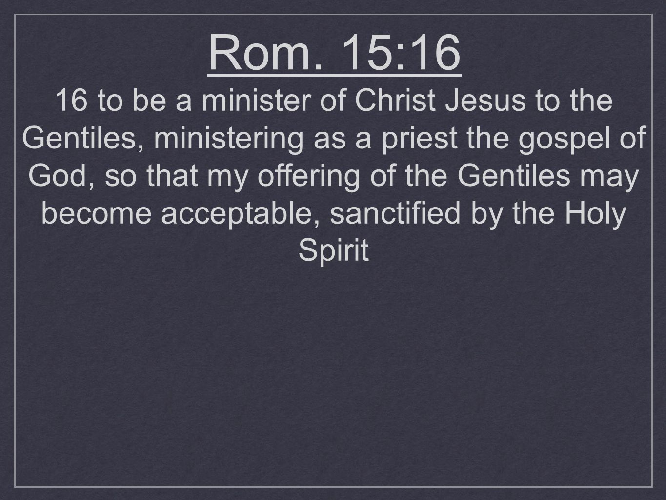 Rom. 15:16 16 to be a minister of Christ Jesus to the Gentiles, ministering as a priest the gospel of God, so that my offering of the Gentiles may bec